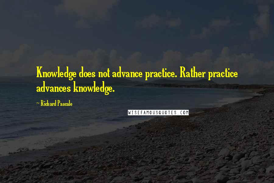 Richard Pascale quotes: Knowledge does not advance practice. Rather practice advances knowledge.
