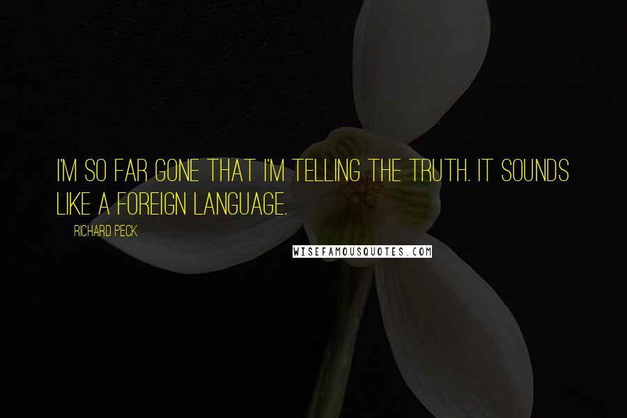 Richard Peck quotes: I'm so far gone that I'm telling the truth. It sounds like a foreign language.