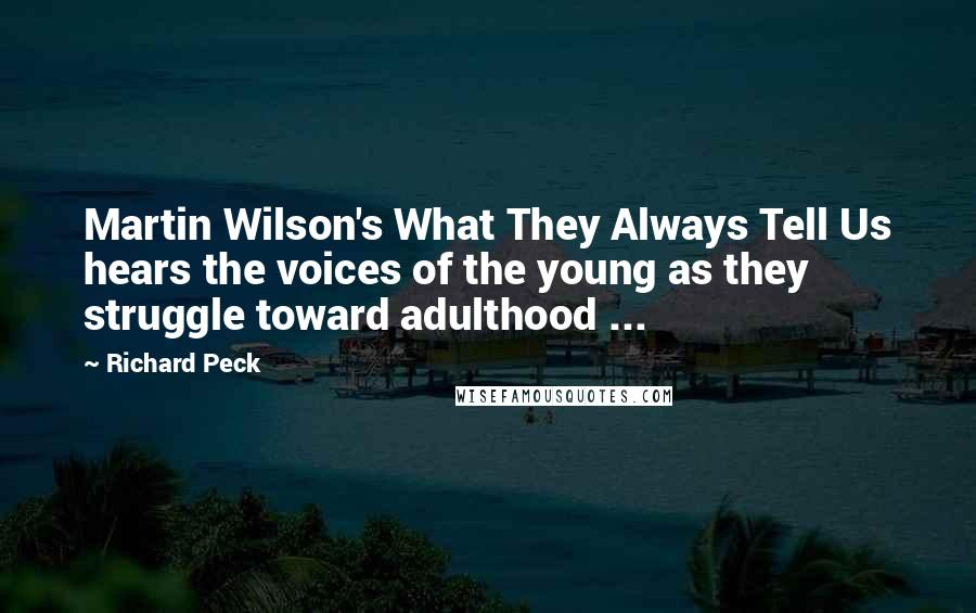 Richard Peck quotes: Martin Wilson's What They Always Tell Us hears the voices of the young as they struggle toward adulthood ...