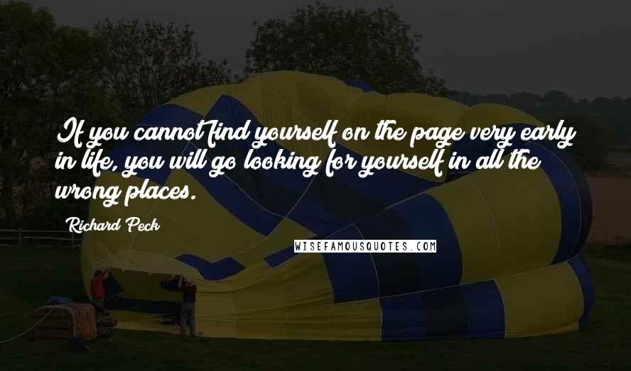 Richard Peck quotes: If you cannot find yourself on the page very early in life, you will go looking for yourself in all the wrong places.