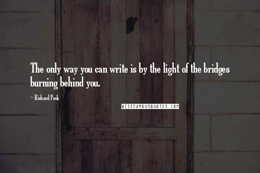 Richard Peck quotes: The only way you can write is by the light of the bridges burning behind you.
