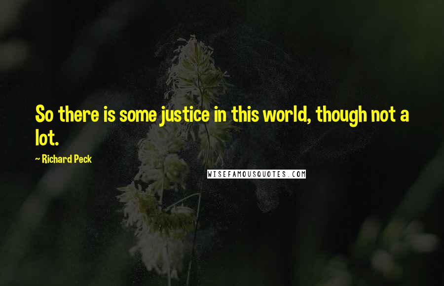 Richard Peck quotes: So there is some justice in this world, though not a lot.