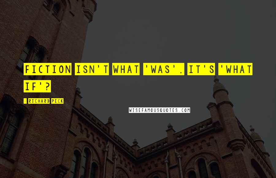 Richard Peck quotes: Fiction isn't what 'was'. It's 'what if'?