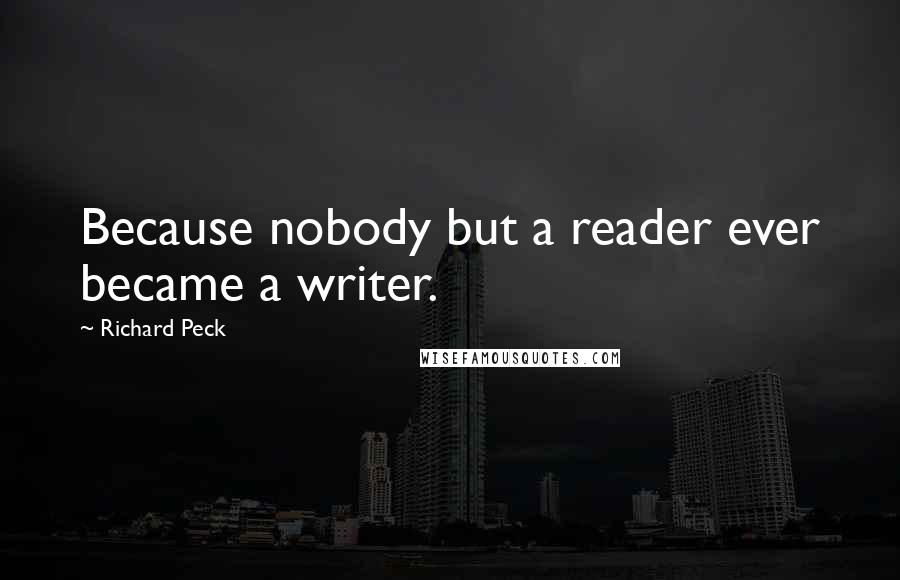 Richard Peck quotes: Because nobody but a reader ever became a writer.