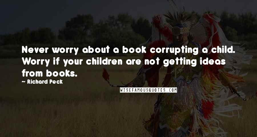 Richard Peck quotes: Never worry about a book corrupting a child. Worry if your children are not getting ideas from books.
