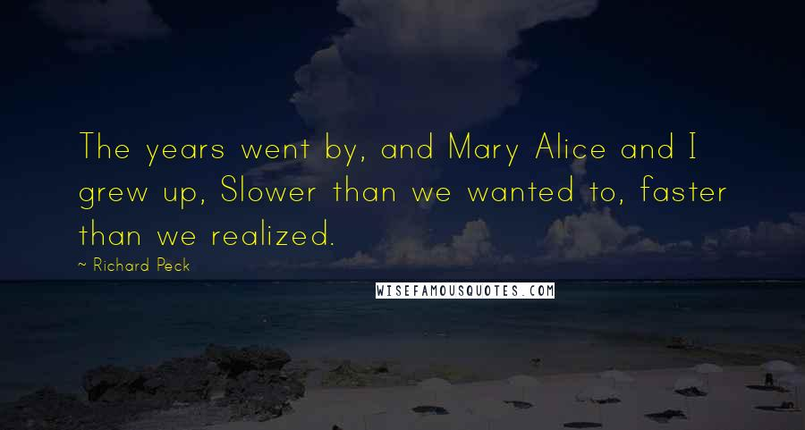 Richard Peck quotes: The years went by, and Mary Alice and I grew up, Slower than we wanted to, faster than we realized.