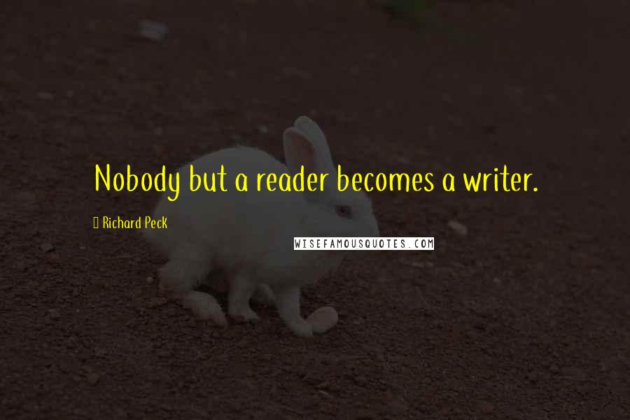 Richard Peck quotes: Nobody but a reader becomes a writer.