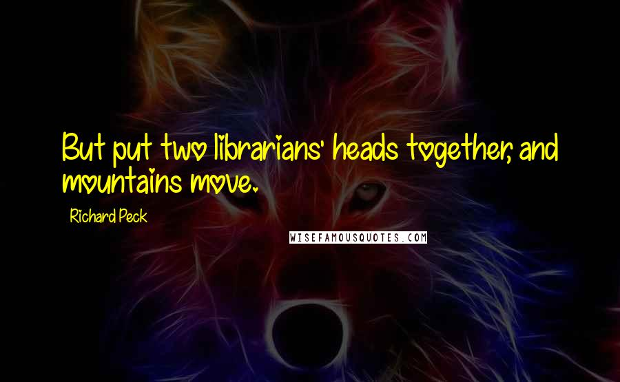 Richard Peck quotes: But put two librarians' heads together, and mountains move.