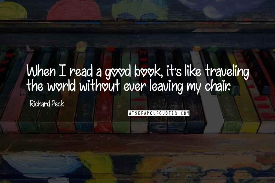 Richard Peck quotes: When I read a good book, it's like traveling the world without ever leaving my chair.