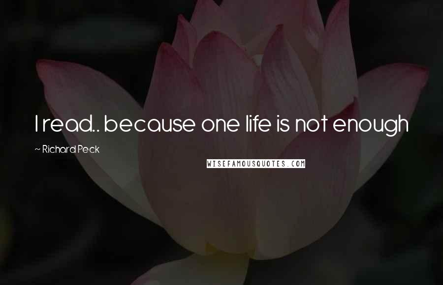 Richard Peck quotes: I read.. because one life is not enough