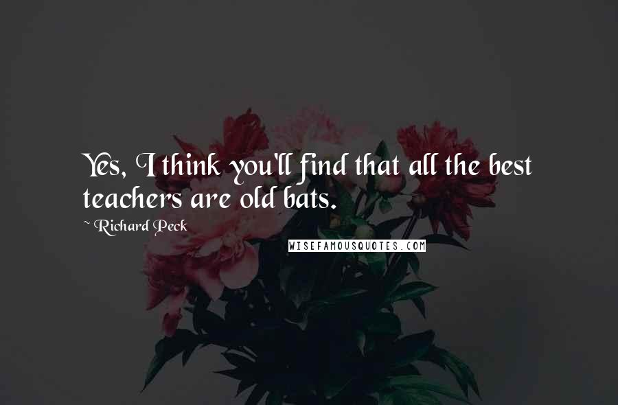 Richard Peck quotes: Yes, I think you'll find that all the best teachers are old bats.