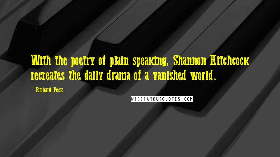Richard Peck quotes: With the poetry of plain speaking, Shannon Hitchcock recreates the daily drama of a vanished world.