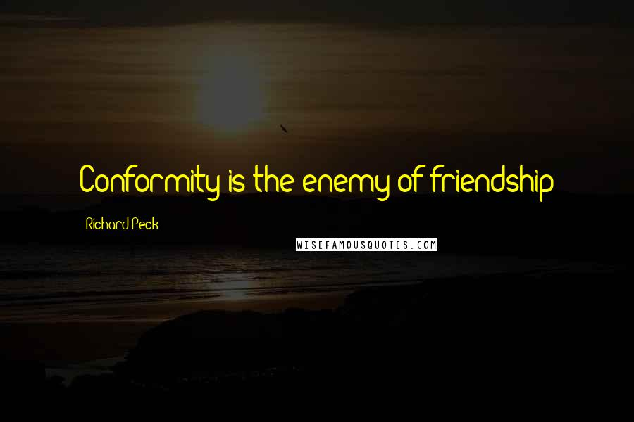 Richard Peck quotes: Conformity is the enemy of friendship