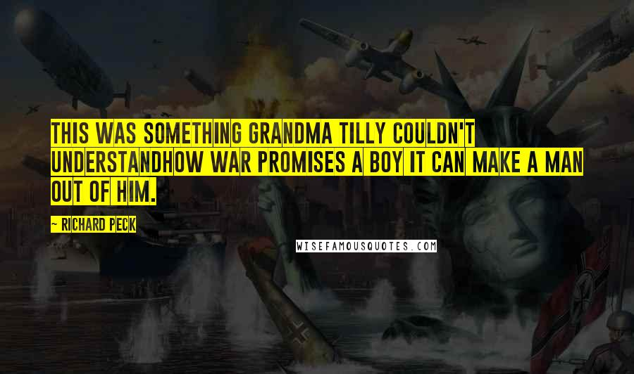 Richard Peck quotes: This was something Grandma Tilly couldn't understandhow war promises a boy it can make a man out of him.