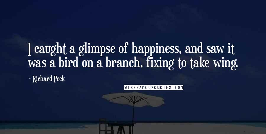 Richard Peck quotes: I caught a glimpse of happiness, and saw it was a bird on a branch, fixing to take wing.