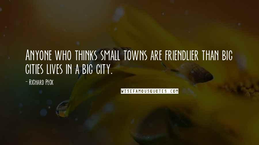 Richard Peck quotes: Anyone who thinks small towns are friendlier than big cities lives in a big city.