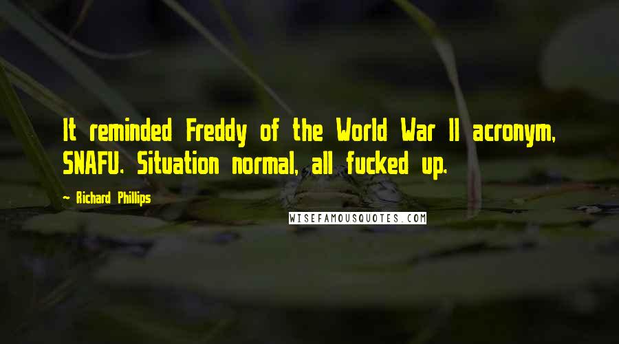 Richard Phillips quotes: It reminded Freddy of the World War II acronym, SNAFU. Situation normal, all fucked up.