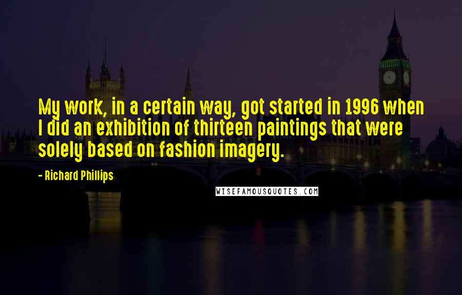 Richard Phillips quotes: My work, in a certain way, got started in 1996 when I did an exhibition of thirteen paintings that were solely based on fashion imagery.
