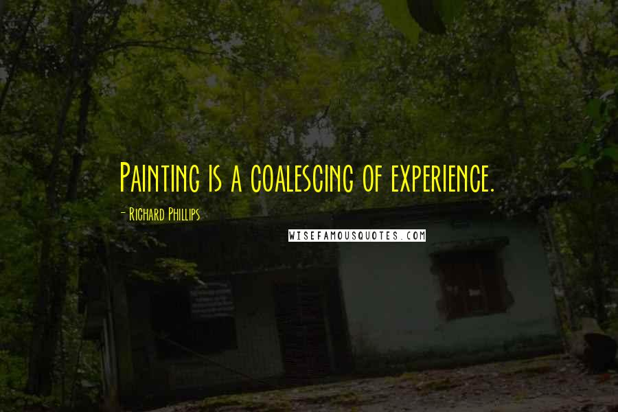 Richard Phillips quotes: Painting is a coalescing of experience.