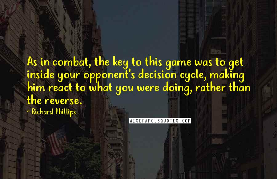 Richard Phillips quotes: As in combat, the key to this game was to get inside your opponent's decision cycle, making him react to what you were doing, rather than the reverse.