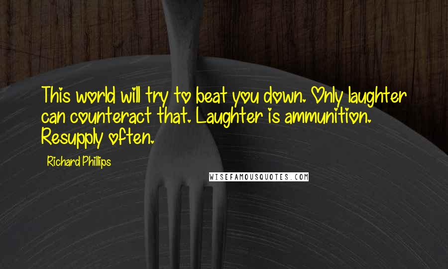 Richard Phillips quotes: This world will try to beat you down. Only laughter can counteract that. Laughter is ammunition. Resupply often.