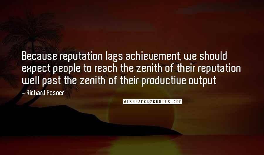 Richard Posner quotes: Because reputation lags achievement, we should expect people to reach the zenith of their reputation well past the zenith of their productive output