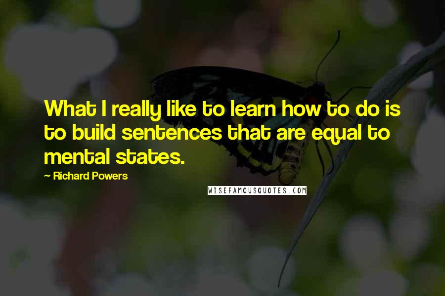 Richard Powers quotes: What I really like to learn how to do is to build sentences that are equal to mental states.