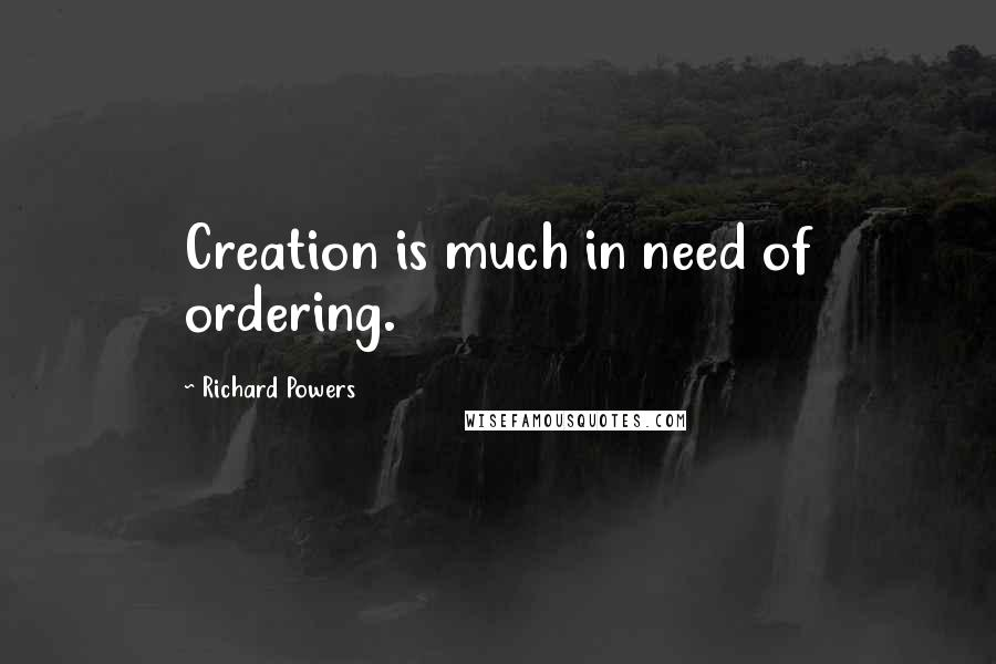 Richard Powers quotes: Creation is much in need of ordering.