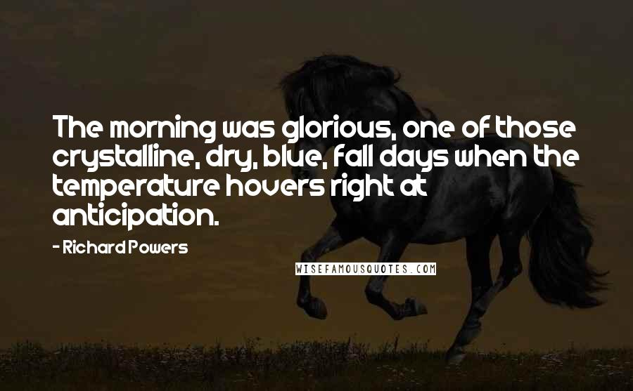 Richard Powers quotes: The morning was glorious, one of those crystalline, dry, blue, fall days when the temperature hovers right at anticipation.