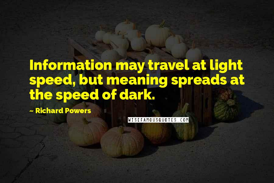 Richard Powers quotes: Information may travel at light speed, but meaning spreads at the speed of dark.