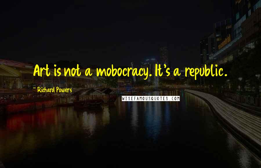 Richard Powers quotes: Art is not a mobocracy. It's a republic.