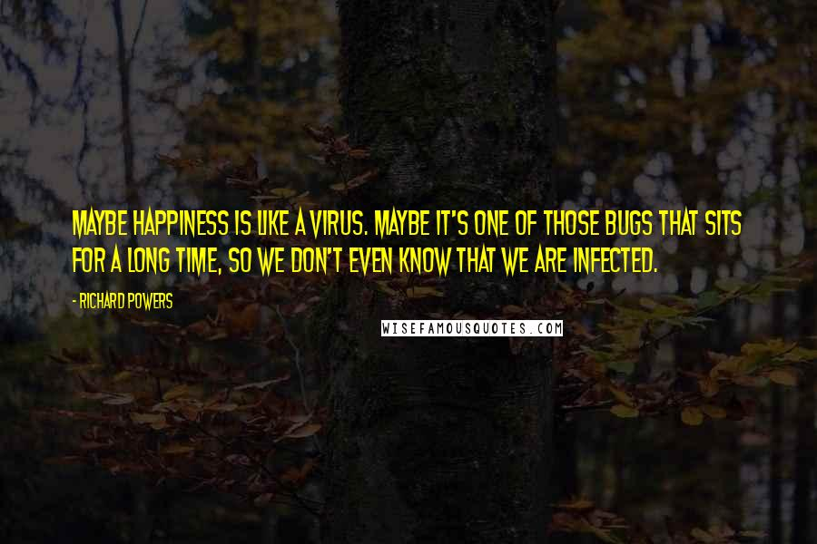 Richard Powers quotes: Maybe happiness is like a virus. Maybe it's one of those bugs that sits for a long time, so we don't even know that we are infected.