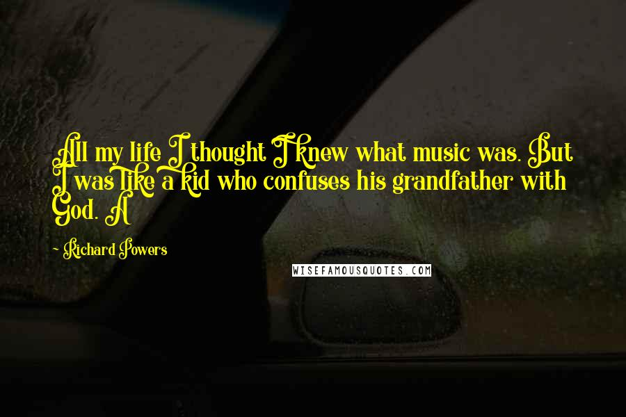 Richard Powers quotes: All my life I thought I knew what music was. But I was like a kid who confuses his grandfather with God. A