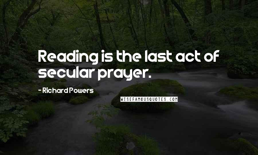 Richard Powers quotes: Reading is the last act of secular prayer.