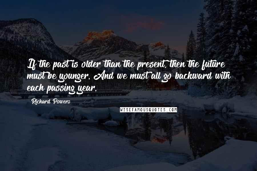 Richard Powers quotes: If the past is older than the present, then the future must be younger. And we must all go backward with each passing year.