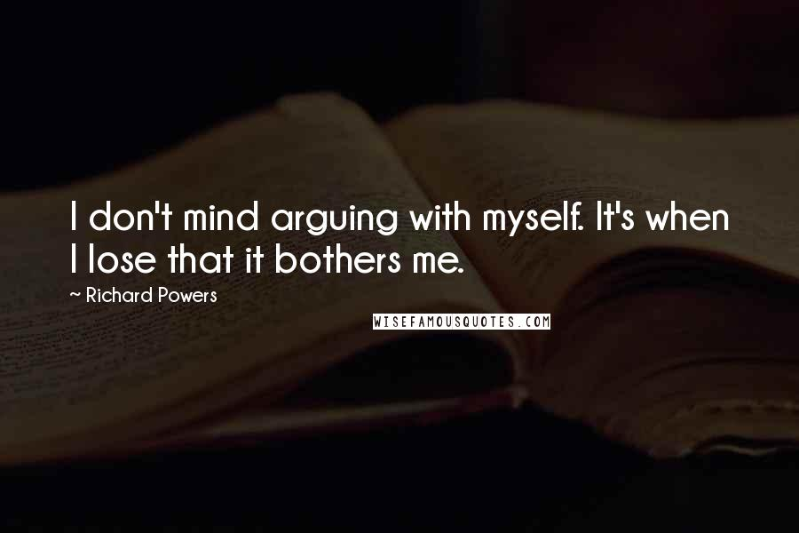 Richard Powers quotes: I don't mind arguing with myself. It's when I lose that it bothers me.