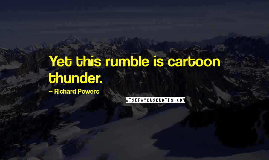 Richard Powers quotes: Yet this rumble is cartoon thunder.