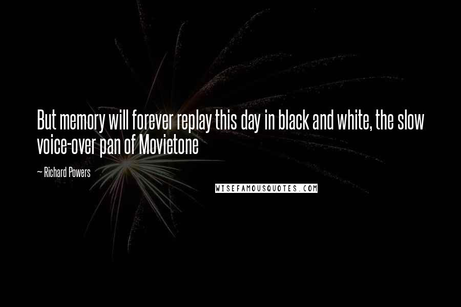 Richard Powers quotes: But memory will forever replay this day in black and white, the slow voice-over pan of Movietone