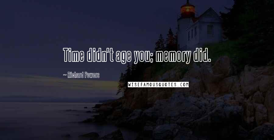 Richard Powers quotes: Time didn't age you; memory did.