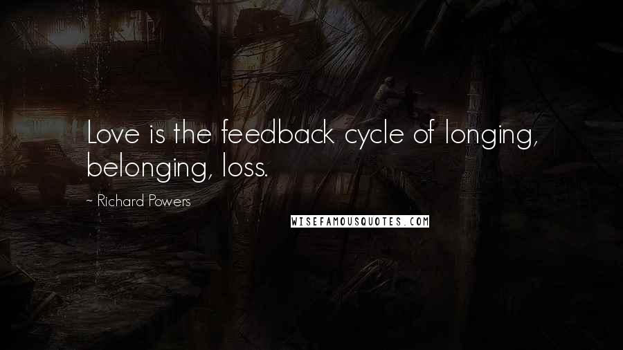 Richard Powers quotes: Love is the feedback cycle of longing, belonging, loss.
