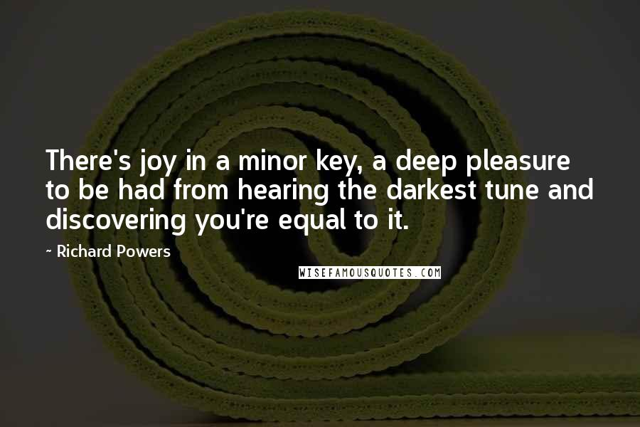 Richard Powers quotes: There's joy in a minor key, a deep pleasure to be had from hearing the darkest tune and discovering you're equal to it.