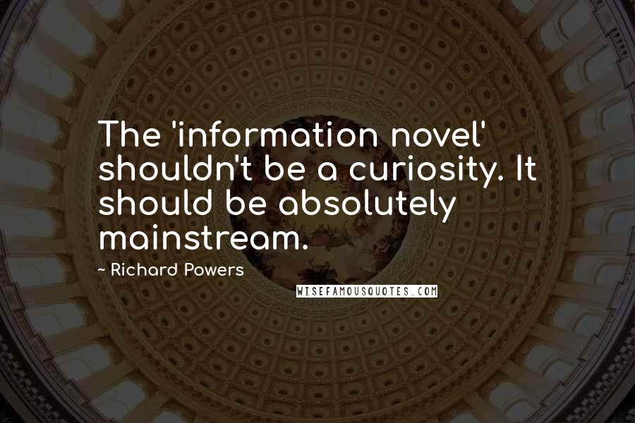 Richard Powers quotes: The 'information novel' shouldn't be a curiosity. It should be absolutely mainstream.