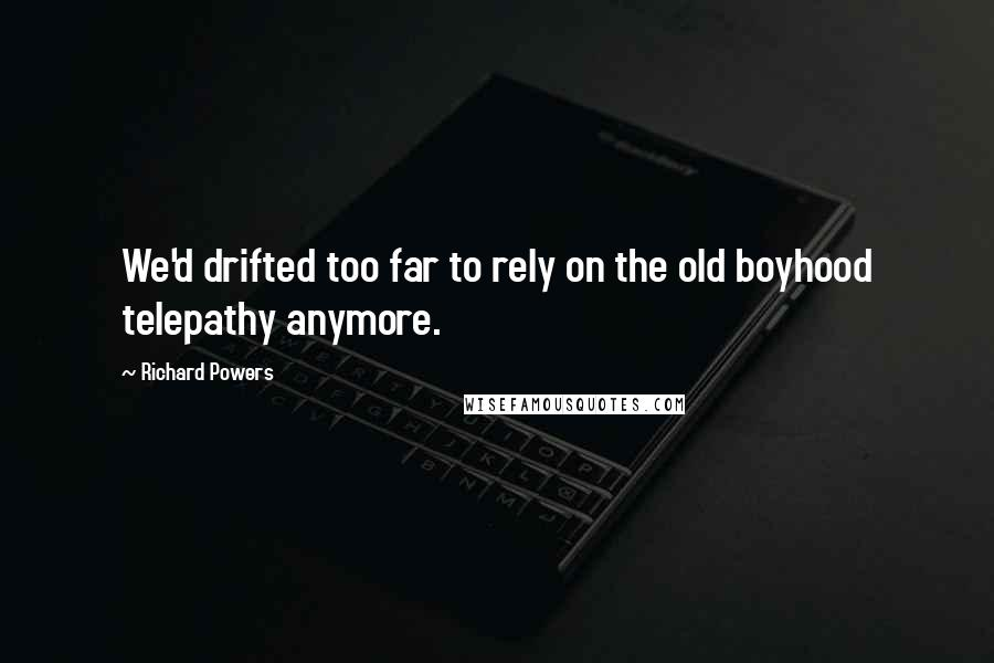 Richard Powers quotes: We'd drifted too far to rely on the old boyhood telepathy anymore.