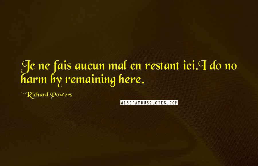 Richard Powers quotes: Je ne fais aucun mal en restant ici.I do no harm by remaining here.
