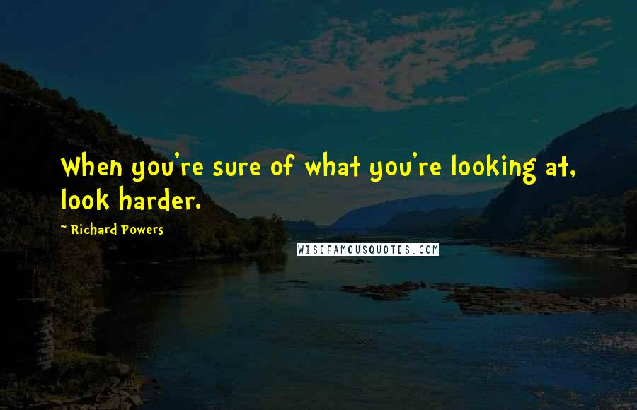 Richard Powers quotes: When you're sure of what you're looking at, look harder.