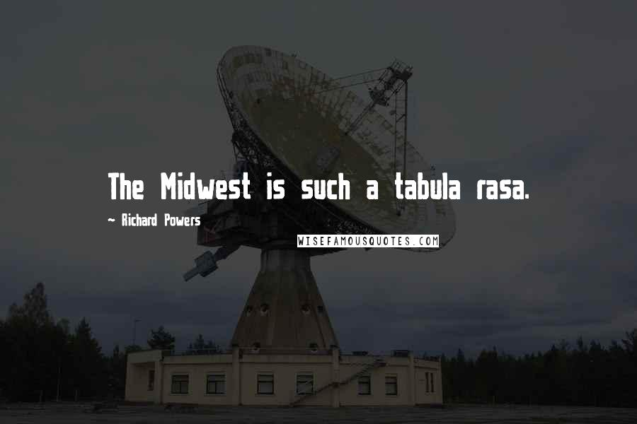 Richard Powers quotes: The Midwest is such a tabula rasa.
