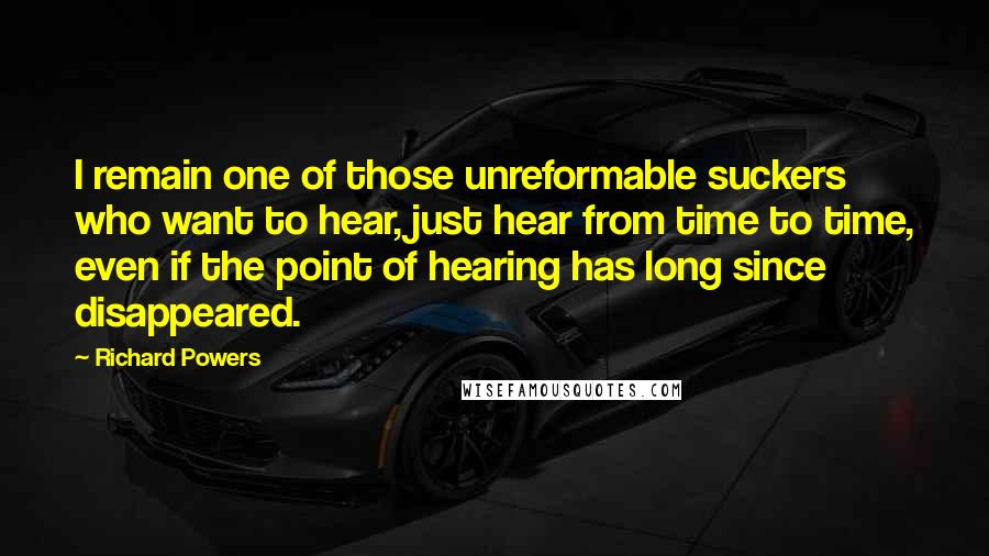 Richard Powers quotes: I remain one of those unreformable suckers who want to hear, just hear from time to time, even if the point of hearing has long since disappeared.