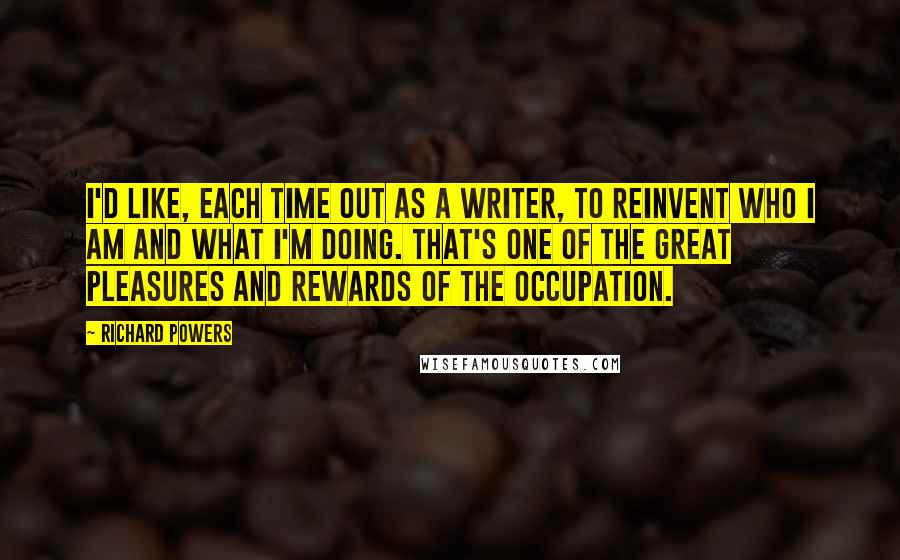 Richard Powers quotes: I'd like, each time out as a writer, to reinvent who I am and what I'm doing. That's one of the great pleasures and rewards of the occupation.