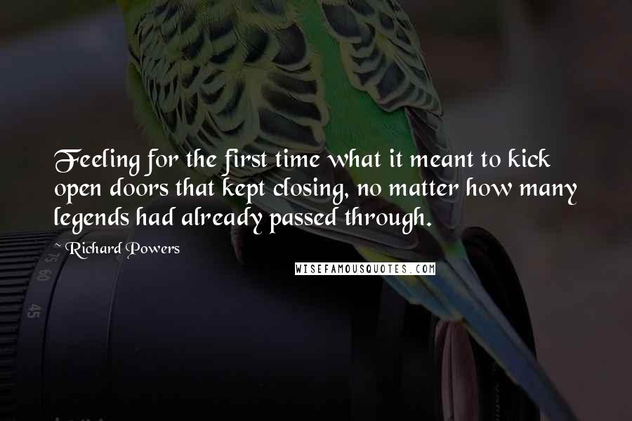 Richard Powers quotes: Feeling for the first time what it meant to kick open doors that kept closing, no matter how many legends had already passed through.