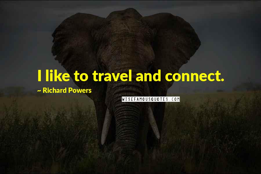 Richard Powers quotes: I like to travel and connect.